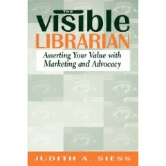 The Visible Librarian: Asserting Your Value with Marketing and Advocacy